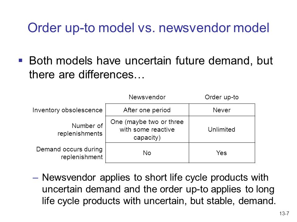 Order up-to model vs. newsvendor model  Both models have uncertain future demand, but there are differences… –Newsvendor applies to short life cycle