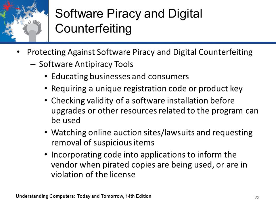 Software Piracy and Digital Counterfeiting Protecting Against Software Piracy and Digital Counterfeiting – Software Antipiracy Tools Educating businesses and consumers Requiring a unique registration code or product key Checking validity of a software installation before upgrades or other resources related to the program can be used Watching online auction sites/lawsuits and requesting removal of suspicious items Incorporating code into applications to inform the vendor when pirated copies are being used, or are in violation of the license Understanding Computers: Today and Tomorrow, 14th Edition 23