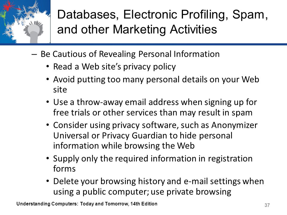 Databases, Electronic Profiling, Spam, and other Marketing Activities – Be Cautious of Revealing Personal Information Read a Web site's privacy policy Avoid putting too many personal details on your Web site Use a throw-away email address when signing up for free trials or other services than may result in spam Consider using privacy software, such as Anonymizer Universal or Privacy Guardian to hide personal information while browsing the Web Supply only the required information in registration forms Delete your browsing history and e-mail settings when using a public computer; use private browsing Understanding Computers: Today and Tomorrow, 14th Edition 37