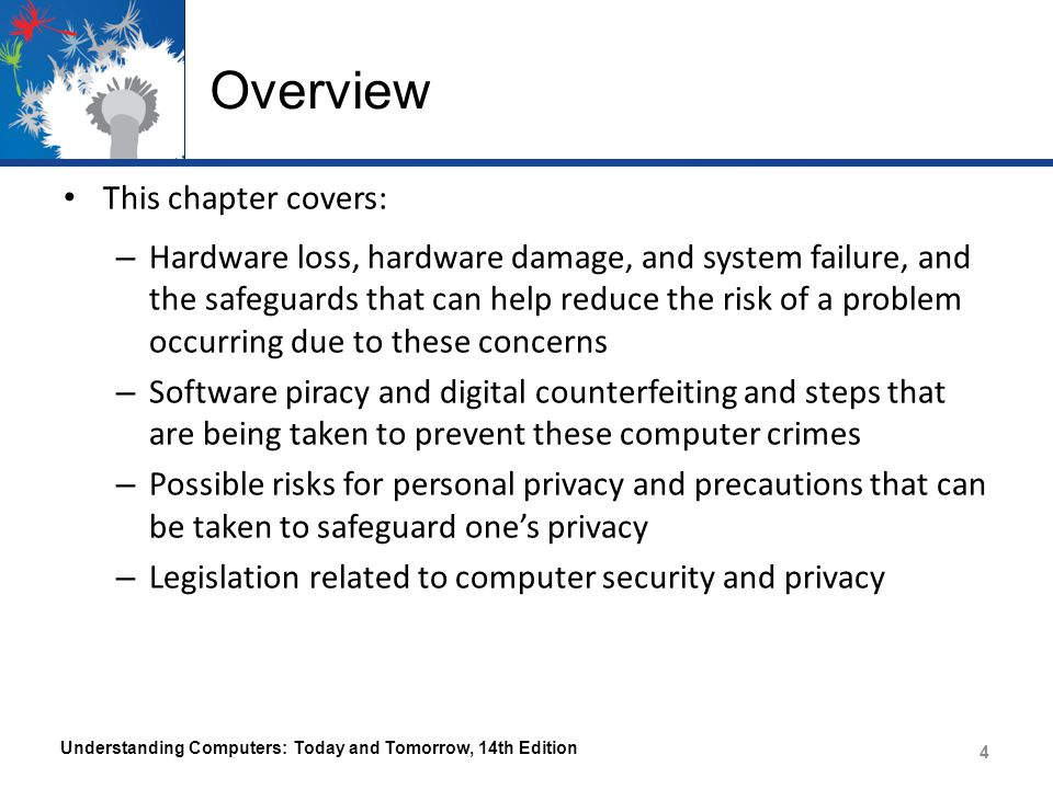 Overview This chapter covers: – Hardware loss, hardware damage, and system failure, and the safeguards that can help reduce the risk of a problem occurring due to these concerns – Software piracy and digital counterfeiting and steps that are being taken to prevent these computer crimes – Possible risks for personal privacy and precautions that can be taken to safeguard one's privacy – Legislation related to computer security and privacy Understanding Computers: Today and Tomorrow, 14th Edition 4 4