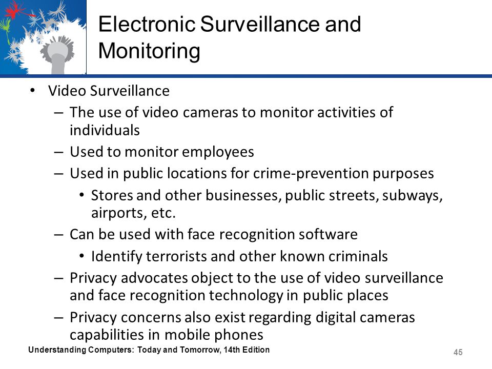 Electronic Surveillance and Monitoring Video Surveillance – The use of video cameras to monitor activities of individuals – Used to monitor employees – Used in public locations for crime-prevention purposes Stores and other businesses, public streets, subways, airports, etc.