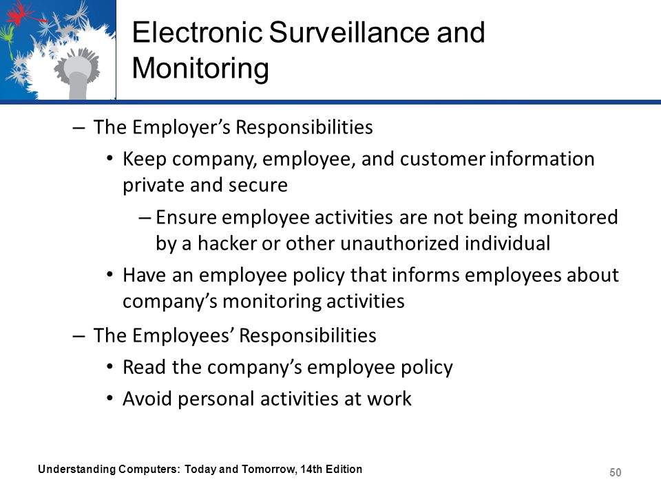 Electronic Surveillance and Monitoring – The Employer's Responsibilities Keep company, employee, and customer information private and secure – Ensure employee activities are not being monitored by a hacker or other unauthorized individual Have an employee policy that informs employees about company's monitoring activities – The Employees' Responsibilities Read the company's employee policy Avoid personal activities at work Understanding Computers: Today and Tomorrow, 14th Edition 50