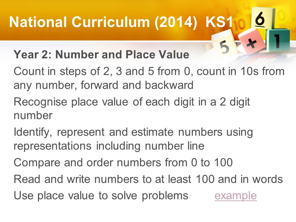 National Curriculum (2014) KS1 Year 2: Number and Place Value Count in steps of 2, 3 and 5 from 0, count in 10s from any number, forward and backward Recognise place value of each digit in a 2 digit number Identify, represent and estimate numbers using representations including number line Compare and order numbers from 0 to 100 Read and write numbers to at least 100 and in words Use place value to solve problems exampleexample