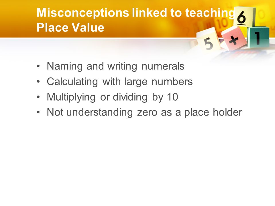 Misconceptions linked to teaching Place Value Naming and writing numerals Calculating with large numbers Multiplying or dividing by 10 Not understanding zero as a place holder