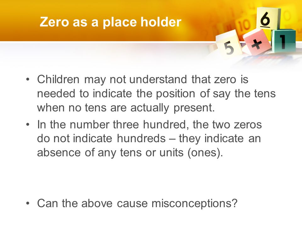 Zero as a place holder Children may not understand that zero is needed to indicate the position of say the tens when no tens are actually present.