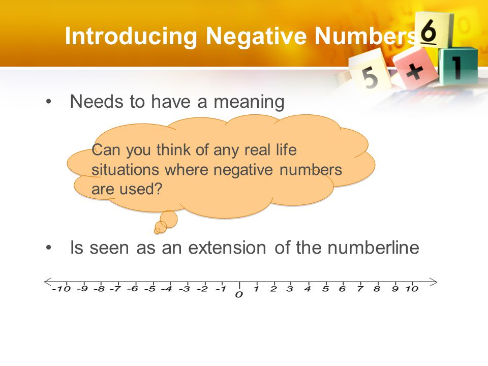 Introducing Negative Numbers Needs to have a meaning Is seen as an extension of the numberline Can you think of any real life situations where negative numbers are used