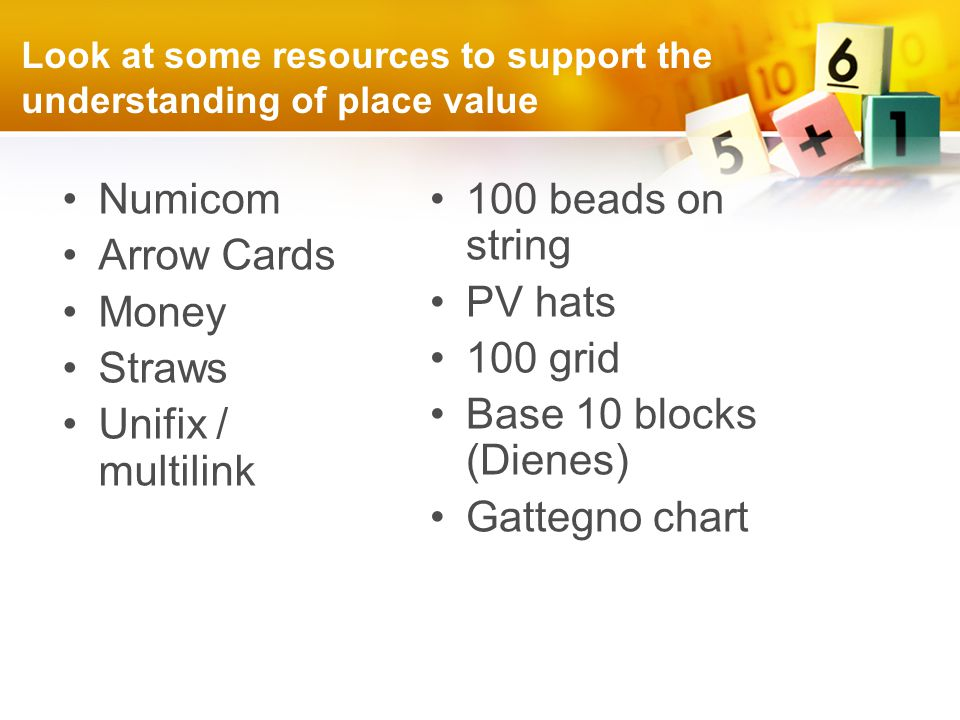 Look at some resources to support the understanding of place value Numicom Arrow Cards Money Straws Unifix / multilink 100 beads on string PV hats 100 grid Base 10 blocks (Dienes) Gattegno chart