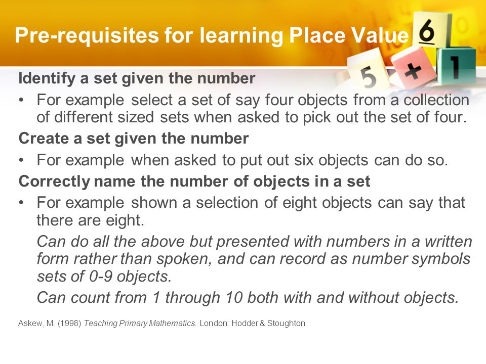 Pre-requisites for learning Place Value Identify a set given the number For example select a set of say four objects from a collection of different sized sets when asked to pick out the set of four.