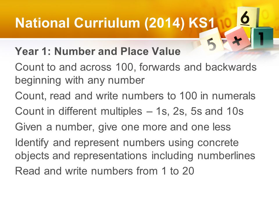 National Curriulum (2014) KS1 Year 1: Number and Place Value Count to and across 100, forwards and backwards beginning with any number Count, read and write numbers to 100 in numerals Count in different multiples – 1s, 2s, 5s and 10s Given a number, give one more and one less Identify and represent numbers using concrete objects and representations including numberlines Read and write numbers from 1 to 20
