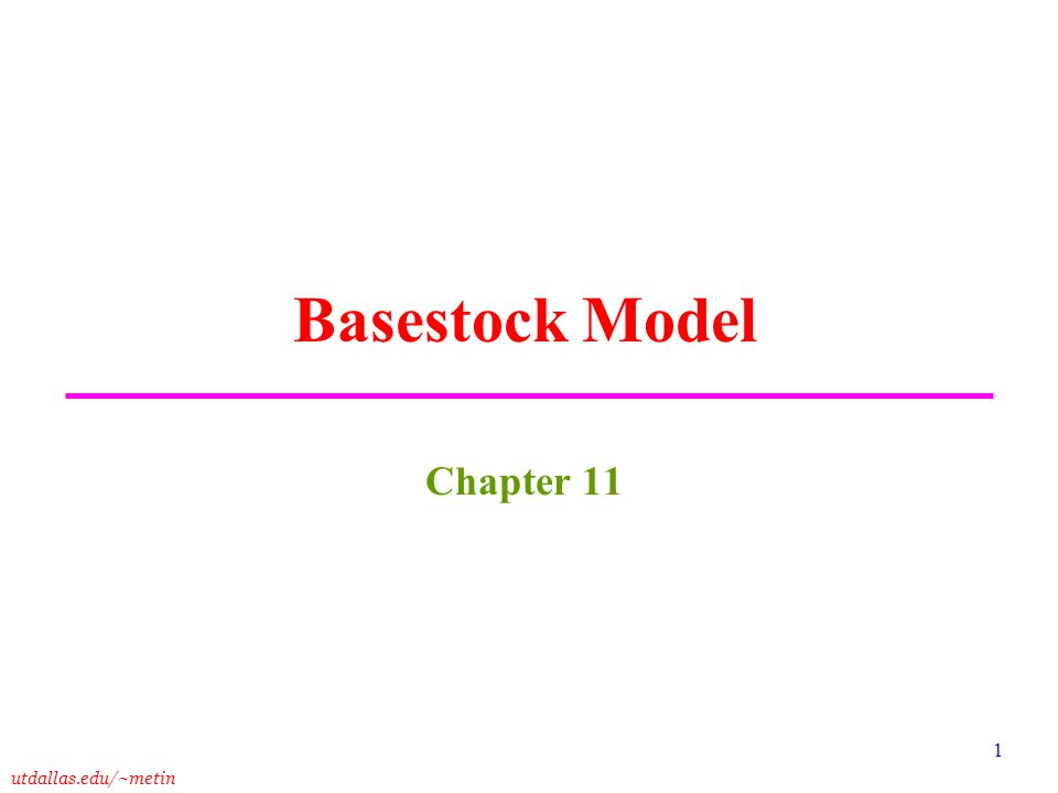 utdallas.edu/~metin 1 Basestock Model Chapter 11
