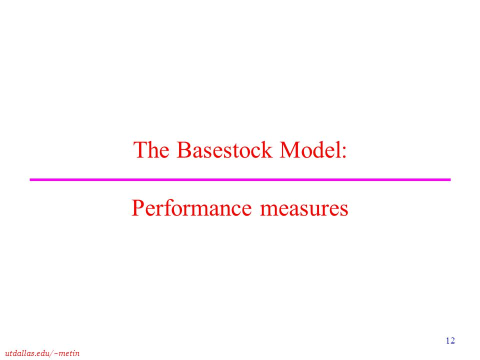 utdallas.edu/~metin 12 The Basestock Model: Performance measures