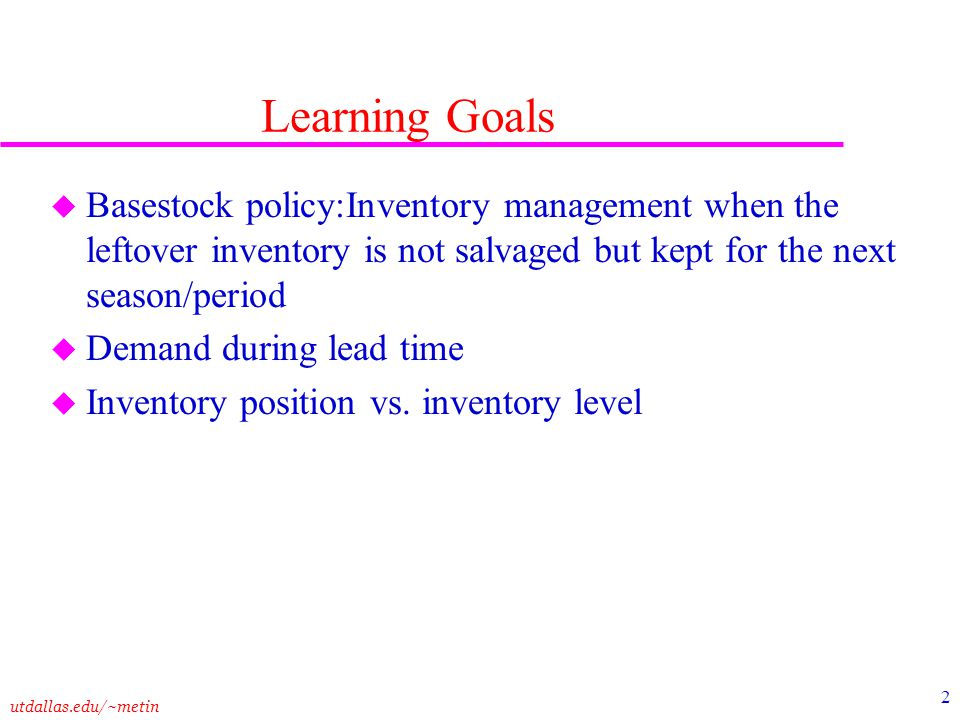 utdallas.edu/~metin 2 Learning Goals u Basestock policy:Inventory management when the leftover inventory is not salvaged but kept for the next season/