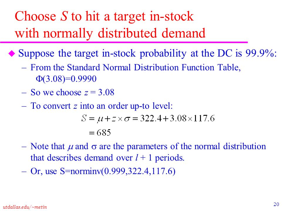 utdallas.edu/~metin 20 Choose S to hit a target in-stock with normally distributed demand u Suppose the target in-stock probability at the DC is 99.9%