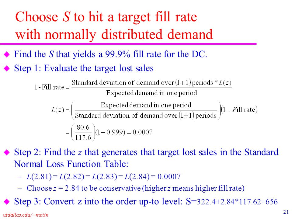 utdallas.edu/~metin 21 Choose S to hit a target fill rate with normally distributed demand u Find the S that yields a 99.9% fill rate for the DC. u St