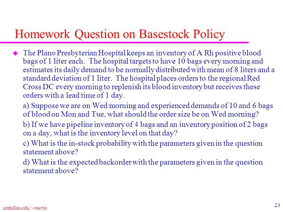 utdallas.edu/~metin 23 Homework Question on Basestock Policy u The Plano Presbyterian Hospital keeps an inventory of A Rh positive blood bags of 1 lit