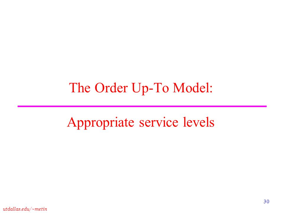 utdallas.edu/~metin 30 The Order Up-To Model: Appropriate service levels