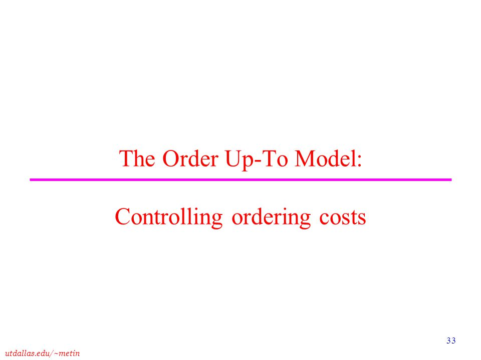 utdallas.edu/~metin 33 The Order Up-To Model: Controlling ordering costs
