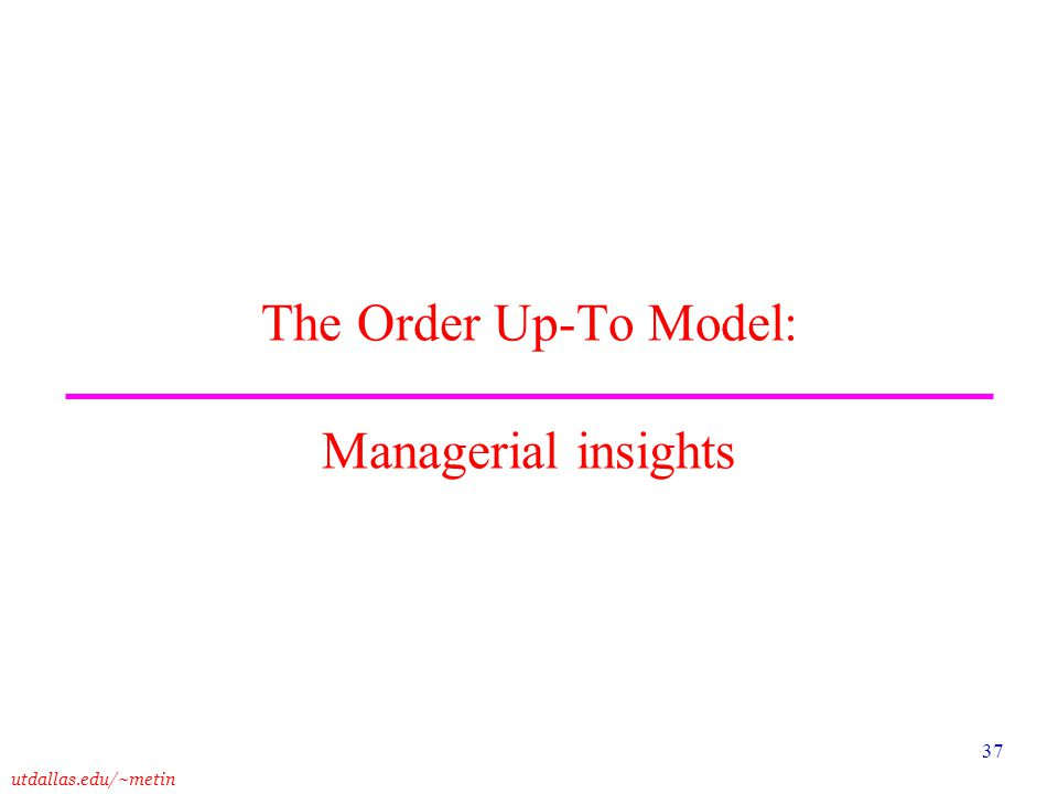 utdallas.edu/~metin 37 The Order Up-To Model: Managerial insights