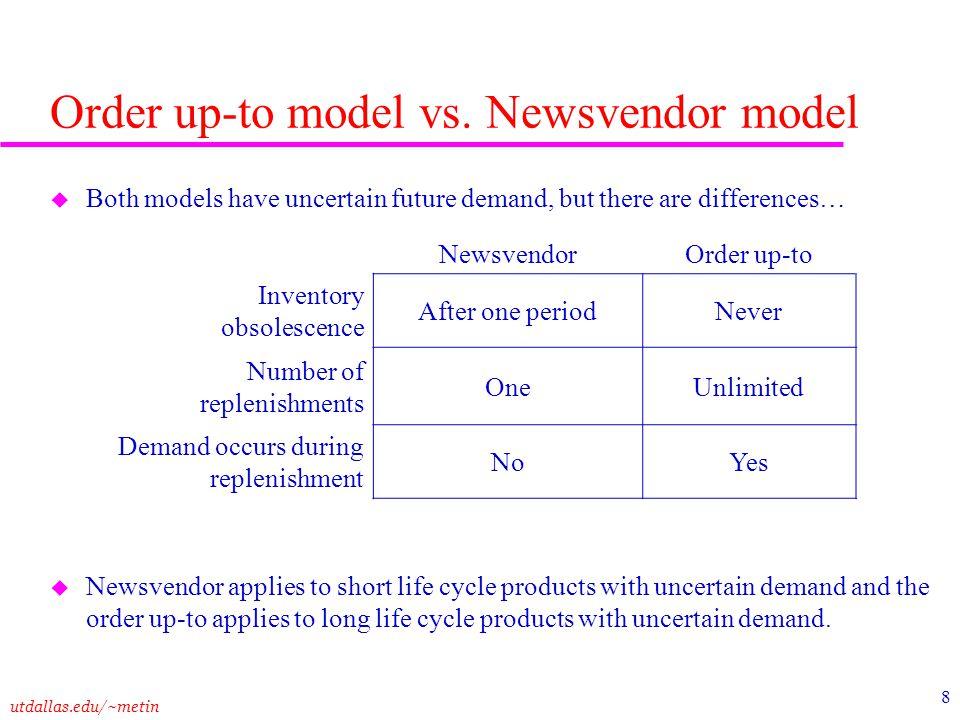 utdallas.edu/~metin 8 Order up-to model vs. Newsvendor model u Both models have uncertain future demand, but there are differences… u Newsvendor appli