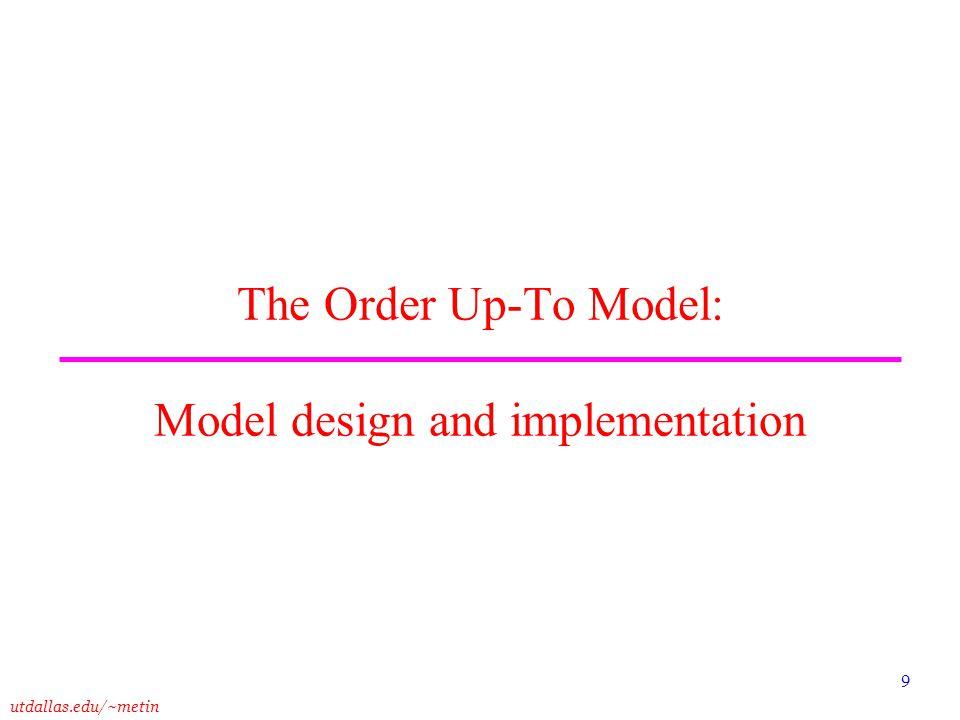 utdallas.edu/~metin 9 The Order Up-To Model: Model design and implementation