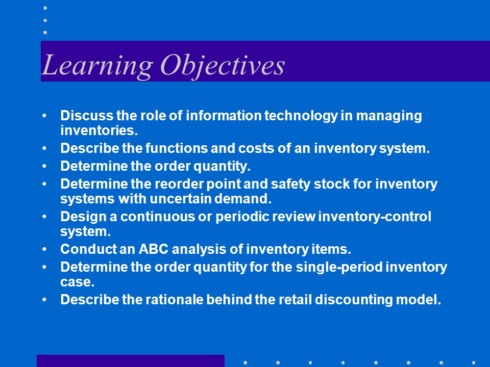 Learning Objectives Discuss the role of information technology in managing inventories. Describe the functions and costs of an inventory system. Deter
