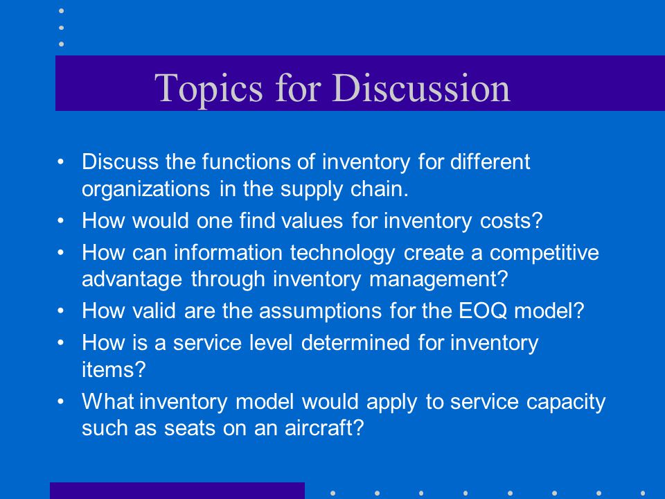 Topics for Discussion Discuss the functions of inventory for different organizations in the supply chain. How would one find values for inventory cost
