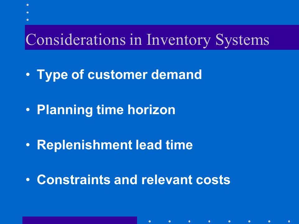 Considerations in Inventory Systems Type of customer demand Planning time horizon Replenishment lead time Constraints and relevant costs