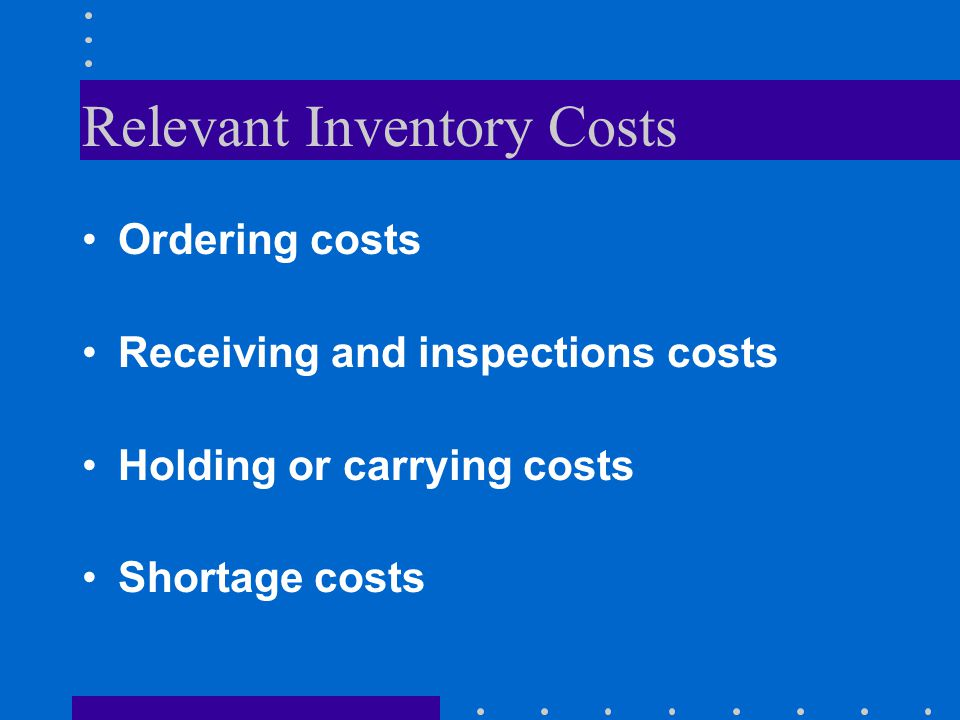 Relevant Inventory Costs Ordering costs Receiving and inspections costs Holding or carrying costs Shortage costs