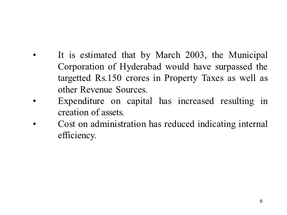 6 It is estimated that by March 2003, the Municipal Corporation of Hyderabad would have surpassed the targetted Rs.150 crores in Property Taxes as well as other Revenue Sources.