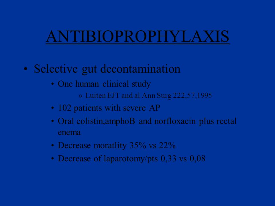 ANTIBIOPROPHYLAXIS Selective gut decontamination One human clinical study »Luiten EJT and al Ann Surg 222,57,1995 102 patients with severe AP Oral colistin,amphoB and norfloxacin plus rectal enema Decrease moratlity 35% vs 22% Decrease of laparotomy/pts 0,33 vs 0,08