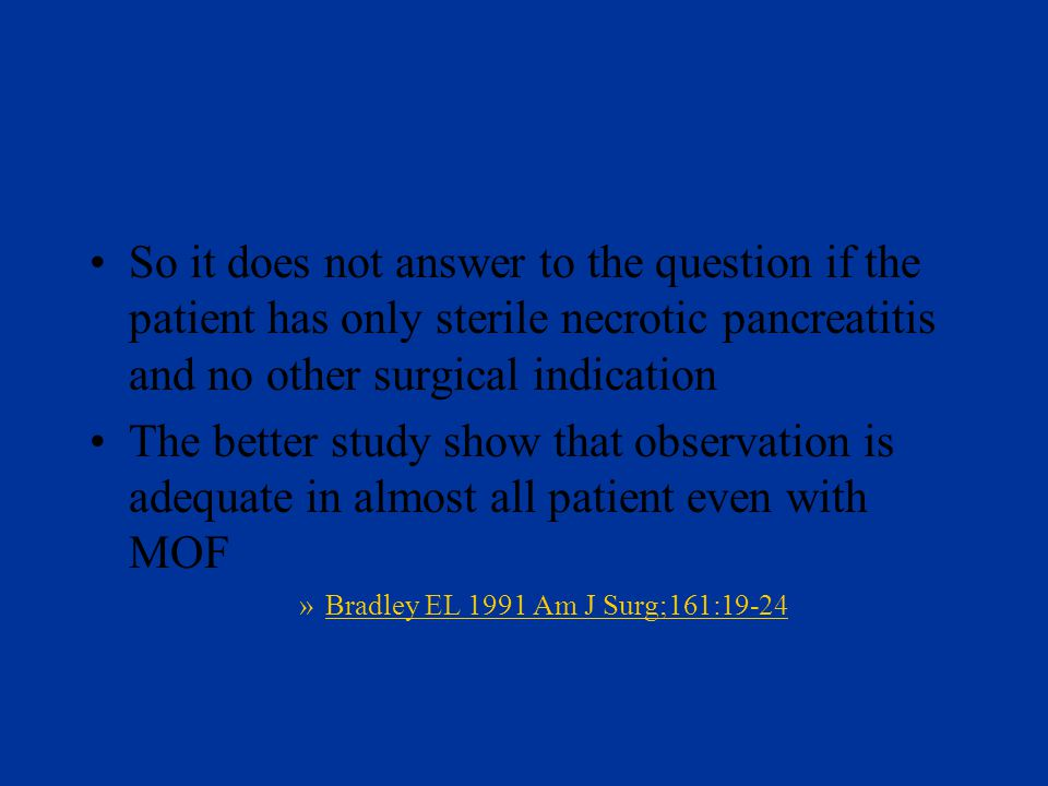 So it does not answer to the question if the patient has only sterile necrotic pancreatitis and no other surgical indication The better study show that observation is adequate in almost all patient even with MOF »Bradley EL 1991 Am J Surg;161:19-24