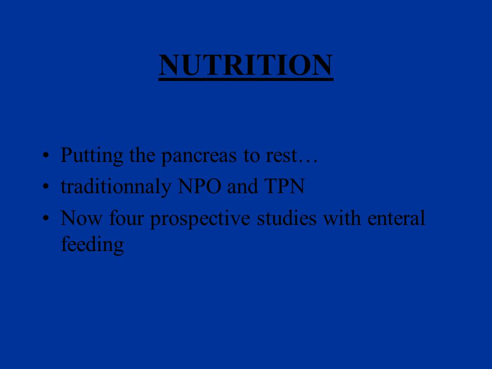 NUTRITION Putting the pancreas to rest… traditionnaly NPO and TPN Now four prospective studies with enteral feeding