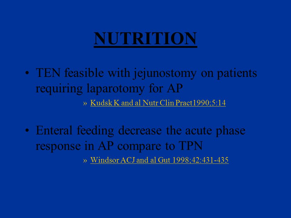 NUTRITION TEN feasible with jejunostomy on patients requiring laparotomy for AP »Kudsk K and al Nutr Clin Pract1990;5:14 Enteral feeding decrease the acute phase response in AP compare to TPN »Windsor ACJ and al Gut 1998;42:431-435