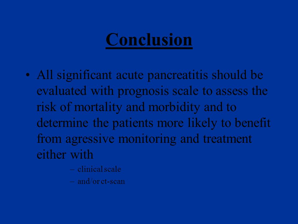Conclusion All significant acute pancreatitis should be evaluated with prognosis scale to assess the risk of mortality and morbidity and to determine the patients more likely to benefit from agressive monitoring and treatment either with –clinical scale –and/or ct-scan
