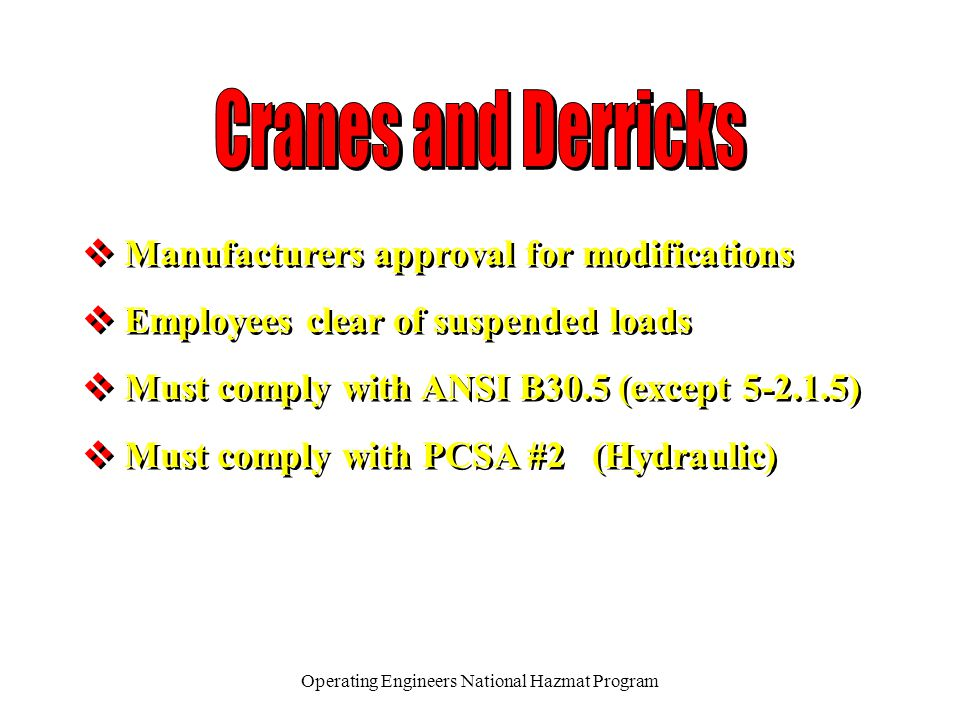 Operating Engineers National Hazmat Program v Manufacturers approval for modifications v Employees clear of suspended loads v Must comply with ANSI B30.5 (except 5-2.1.5) v Must comply with PCSA #2 (Hydraulic) v Manufacturers approval for modifications v Employees clear of suspended loads v Must comply with ANSI B30.5 (except 5-2.1.5) v Must comply with PCSA #2 (Hydraulic)