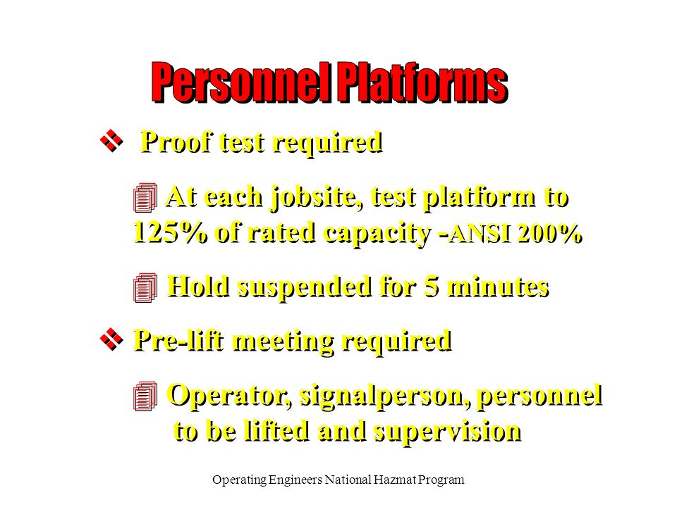 Operating Engineers National Hazmat Program v Proof test required 4 At each jobsite, test platform to 125% of rated capacity - ANSI 200% 4 Hold suspended for 5 minutes v Pre-lift meeting required 4 Operator, signalperson, personnel to be lifted and supervision v Proof test required 4 At each jobsite, test platform to 125% of rated capacity - ANSI 200% 4 Hold suspended for 5 minutes v Pre-lift meeting required 4 Operator, signalperson, personnel to be lifted and supervision