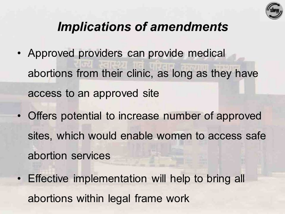 Implications of amendments Approved providers can provide medical abortions from their clinic, as long as they have access to an approved site Offers potential to increase number of approved sites, which would enable women to access safe abortion services Effective implementation will help to bring all abortions within legal frame work