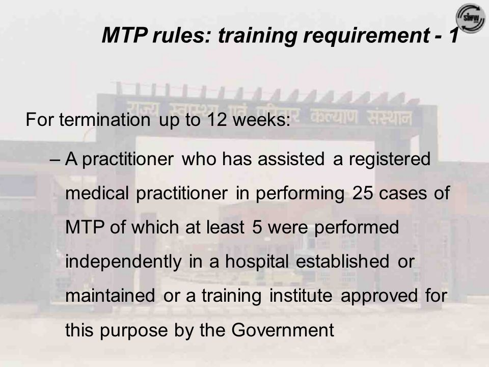 MTP rules: training requirement - 1 For termination up to 12 weeks: –A practitioner who has assisted a registered medical practitioner in performing 25 cases of MTP of which at least 5 were performed independently in a hospital established or maintained or a training institute approved for this purpose by the Government