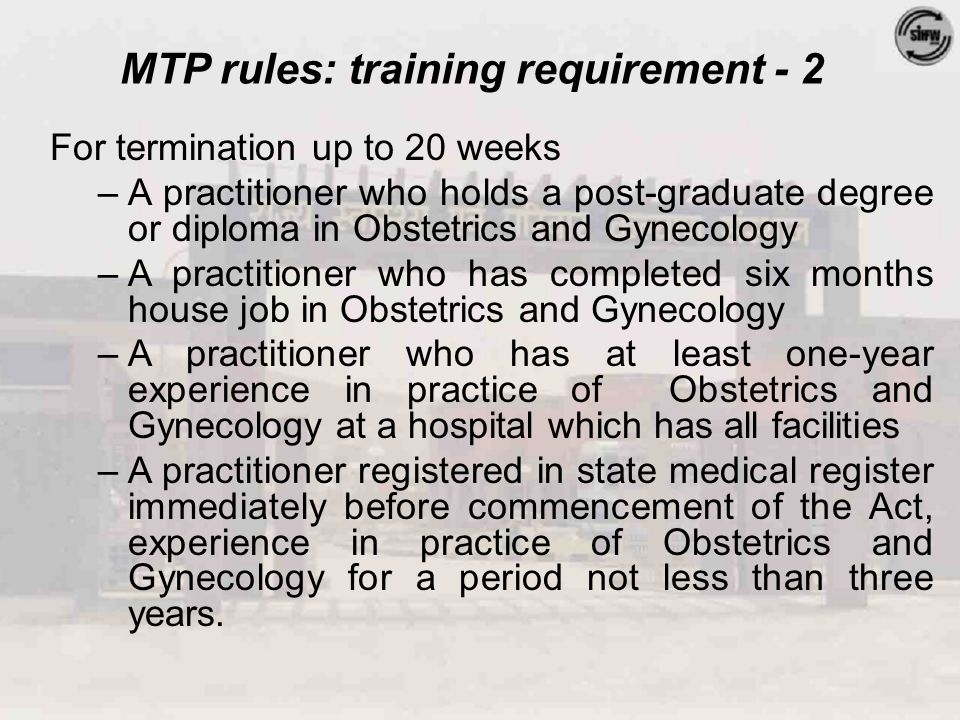 MTP rules: training requirement - 2 For termination up to 20 weeks –A practitioner who holds a post-graduate degree or diploma in Obstetrics and Gynecology –A practitioner who has completed six months house job in Obstetrics and Gynecology –A practitioner who has at least one-year experience in practice of Obstetrics and Gynecology at a hospital which has all facilities –A practitioner registered in state medical register immediately before commencement of the Act, experience in practice of Obstetrics and Gynecology for a period not less than three years.