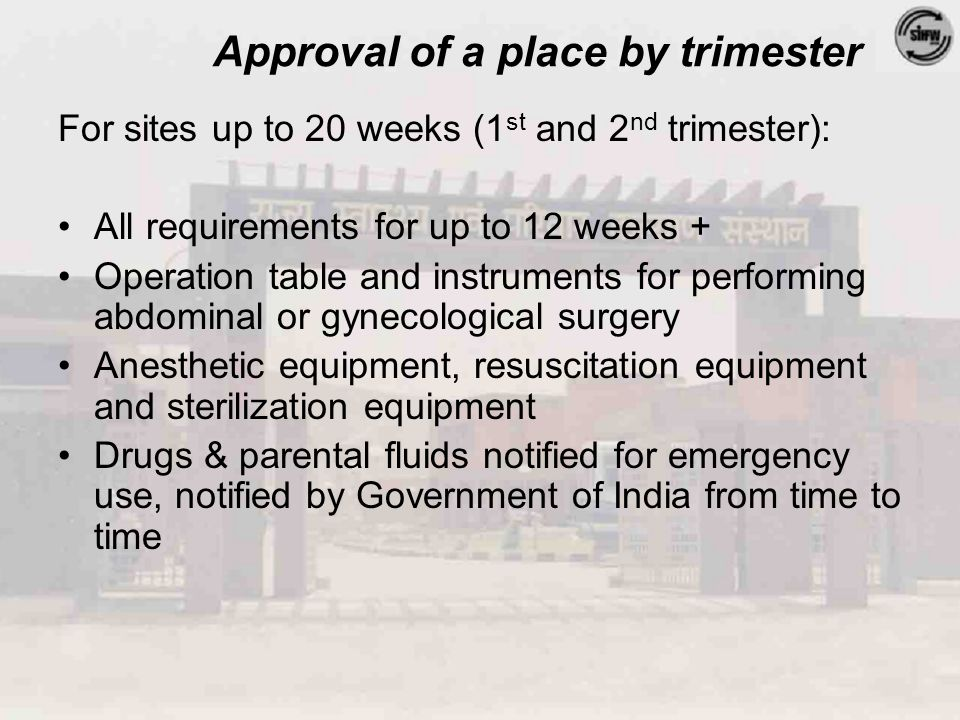 Approval of a place by trimester For sites up to 20 weeks (1 st and 2 nd trimester): All requirements for up to 12 weeks + Operation table and instruments for performing abdominal or gynecological surgery Anesthetic equipment, resuscitation equipment and sterilization equipment Drugs & parental fluids notified for emergency use, notified by Government of India from time to time