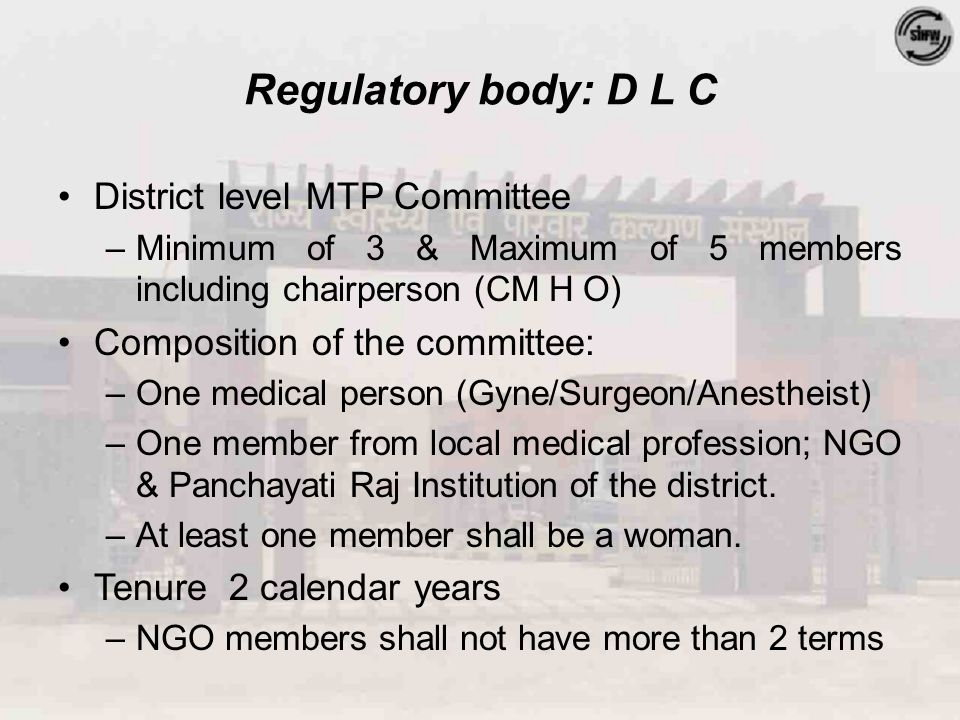 Regulatory body: D L C District level MTP Committee –Minimum of 3 & Maximum of 5 members including chairperson (CM H O) Composition of the committee: –One medical person (Gyne/Surgeon/Anestheist) –One member from local medical profession; NGO & Panchayati Raj Institution of the district.