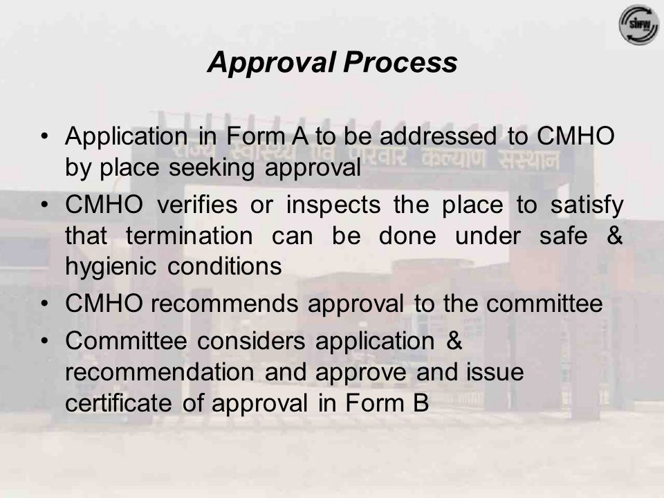 Approval Process Application in Form A to be addressed to CMHO by place seeking approval CMHO verifies or inspects the place to satisfy that termination can be done under safe & hygienic conditions CMHO recommends approval to the committee Committee considers application & recommendation and approve and issue certificate of approval in Form B