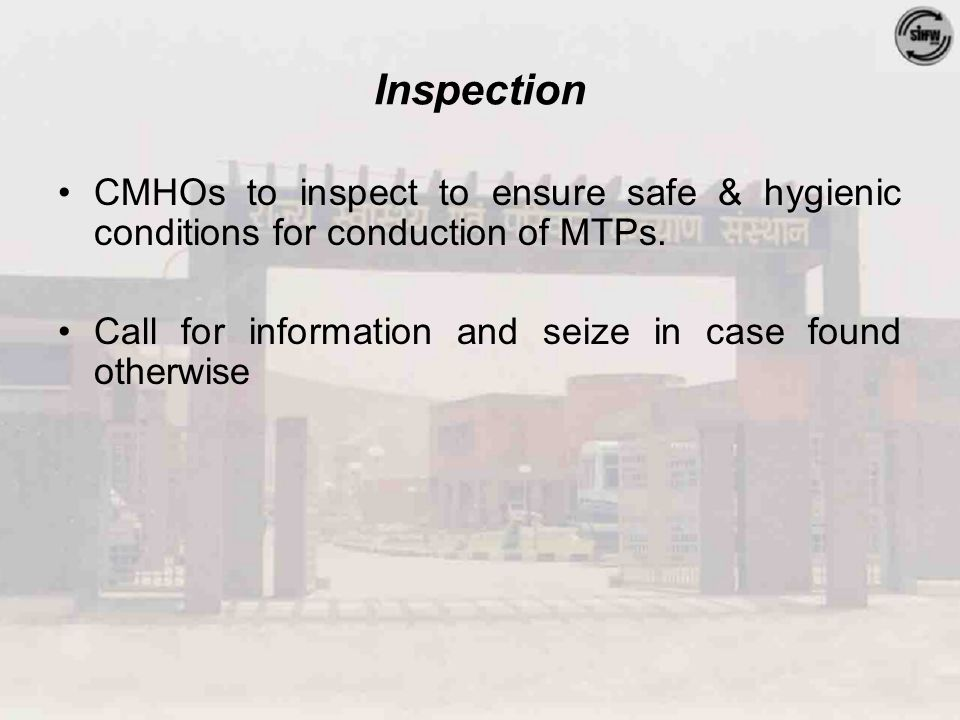 Inspection CMHOs to inspect to ensure safe & hygienic conditions for conduction of MTPs. Call for information and seize in case found otherwise