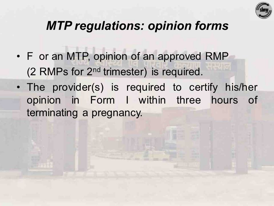 MTP regulations: opinion forms F or an MTP, opinion of an approved RMP (2 RMPs for 2 nd trimester) is required. The provider(s) is required to certify
