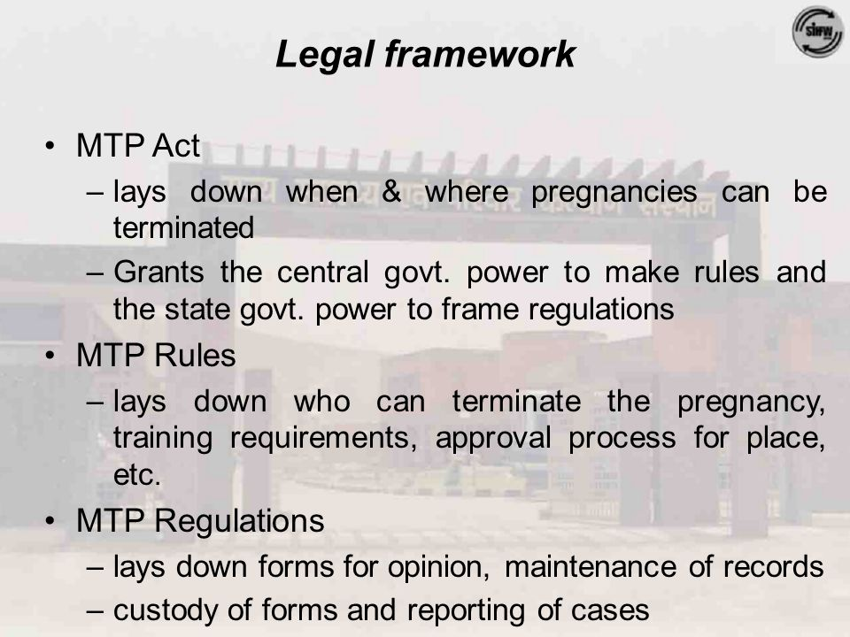 Legal framework MTP Act –lays down when & where pregnancies can be terminated –Grants the central govt.