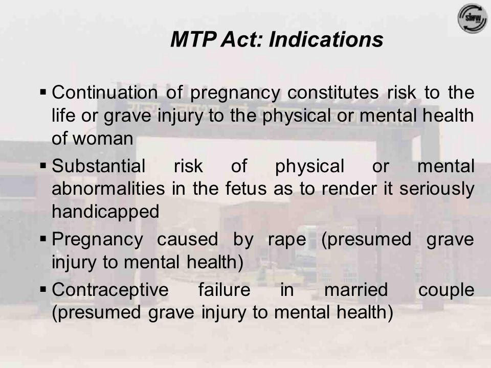 MTP Act: Indications  Continuation of pregnancy constitutes risk to the life or grave injury to the physical or mental health of woman  Substantial risk of physical or mental abnormalities in the fetus as to render it seriously handicapped  Pregnancy caused by rape (presumed grave injury to mental health)  Contraceptive failure in married couple (presumed grave injury to mental health)