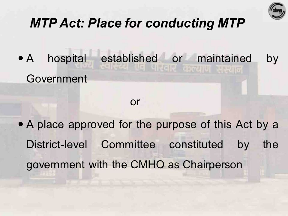 MTP Act: Place for conducting MTP A hospital established or maintained by Government or A place approved for the purpose of this Act by a District-lev