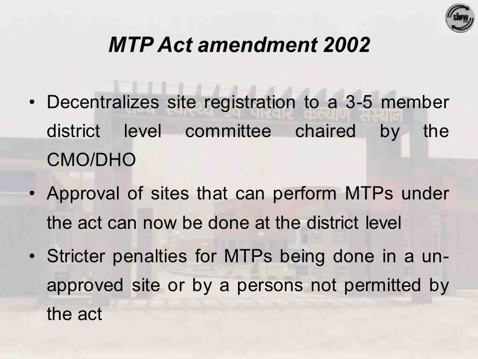 MTP Act amendment 2002 Decentralizes site registration to a 3-5 member district level committee chaired by the CMO/DHO Approval of sites that can perform MTPs under the act can now be done at the district level Stricter penalties for MTPs being done in a un- approved site or by a persons not permitted by the act