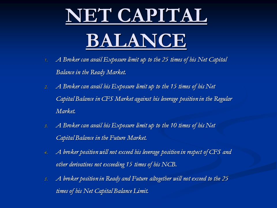 Case1: A Broker can take position in Ready Market up to 25 times of his Net Capital Balance Limit. For example: A broker has a Net Capital Balance Rs.