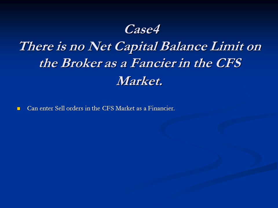 Case4 There is no Net Capital Balance Limit on the Broker as a Fancier in the CFS Market.